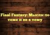 Final Fantasy: Мысли по теме и не в тему